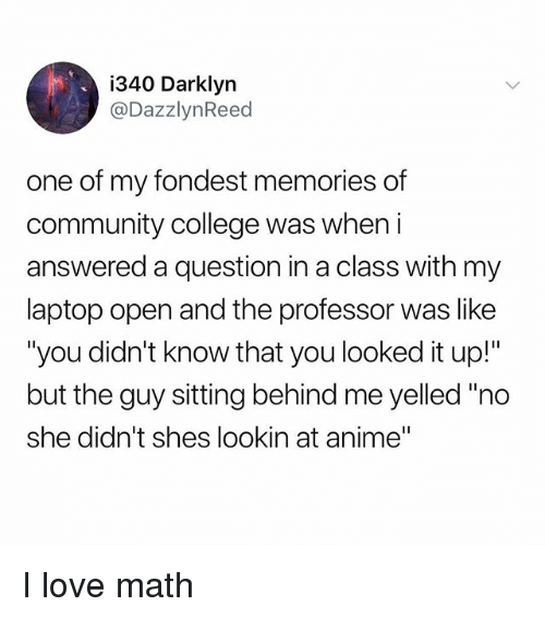 """Anime, College, and Community: i340 Darklyn  @DazzlynReed  one of my fondest memories of  community college was when i  answered a question in a class with my  laptop open and the professor was like  """"you didn't know that you looked it up!""""  but the guy sitting behind me yelled""""no  she didn't shes lookin at anime"""" I love math"""