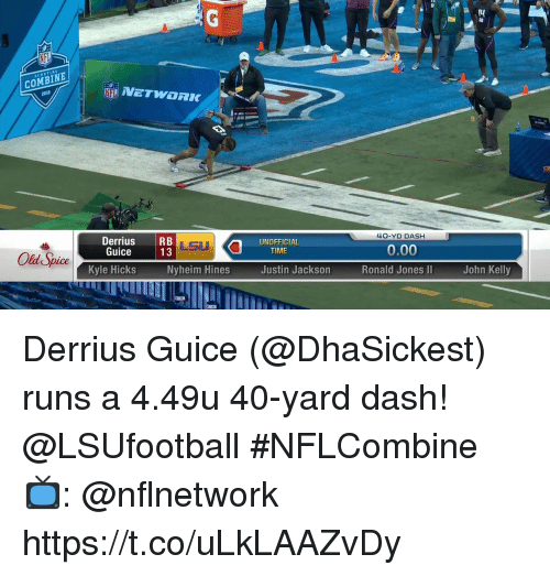 Memes, Time, and Old: I4  COMBINE  40-YD DASH  DerriusRB  Guice13  UNOFFICIAL  TIME  0.00  Old SpiceKvle Nyhe  Kyle Hicks  Justin Jackson  Ronald Jones I  John Kelly Derrius Guice (@DhaSickest) runs a 4.49u 40-yard dash! @LSUfootball  #NFLCombine  📺: @nflnetwork https://t.co/uLkLAAZvDy