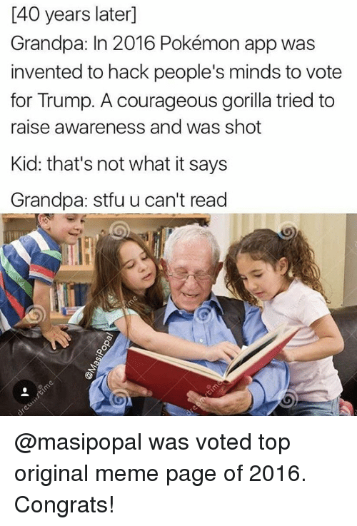 Origin Meme: I40 years later]  Grandpa: In 2016 Pokémon app was  invented to hack people's minds to vote  for Trump. A courageous gorilla tried to  raise awareness and was shot  Kid: that's not what it says  Grandpa: stfu u can't read @masipopal was voted top original meme page of 2016. Congrats!