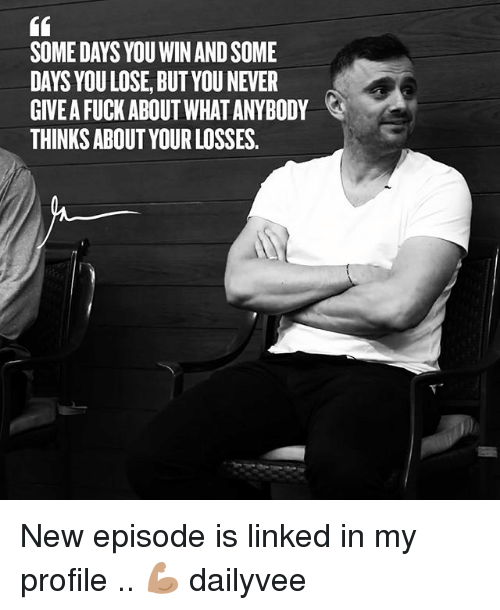 Memes, Fuck, and Never: i6  SOME DAYS YOU WIN AND SOME  DAYS YOU LOSE, BUT YOU NEVER  GIVE A FUCK ABOUT WHAT ANYBODY  THINKS ABOUT YOUR LOSSES.  tA New episode is linked in my profile .. 💪🏽 dailyvee