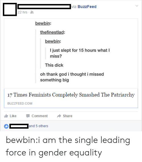 God, Tumblr, and Blog: ia BuzzFeed  22 hrs  bewbin:  thefinestlad  bewbin:  I just slept for 15 hours what I  miss?  This dick  oh thank god i thought i missed  something big  17 Times Feminists Completely Smashed The Patriarchy  LikeCommentShare  and 5 others bewbin:i am the single leading force in gender equality
