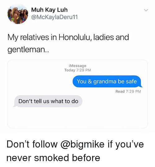 honolulu: ia Muh Kay Luh  @McKaylaDeru11  My relatives in Honolulu, ladies and  gentleman..  iMessage  Today 7:29 PM  You & grandma be safe  Read 7:29 PM  Don't tell us what to do Don't follow @bigmike if you've never smoked before