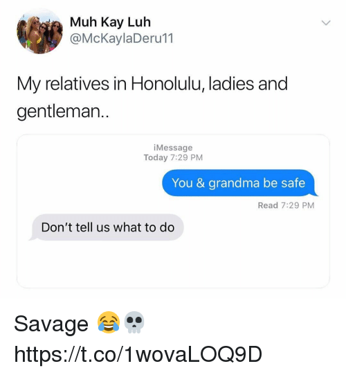 honolulu: ia Muh Kay Luh  @McKaylaDeru11  My relatives in Honolulu, ladies and  gentleman..  iMessage  Today 7:29 PM  You & grandma be safe  Read 7:29 PM  Don't tell us what to do Savage 😂💀 https://t.co/1wovaLOQ9D