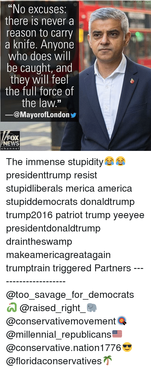 "America, Memes, and News: ia  ""No excuses  there is never a  reason to carry  a knife. Anyone  who does will  be caught, and  they will feel  the full force of  the law.  -@MayorofLondon  FOX  NEWS  channeI The immense stupidity😂😂 presidenttrump resist stupidliberals merica america stupiddemocrats donaldtrump trump2016 patriot trump yeeyee presidentdonaldtrump draintheswamp makeamericagreatagain trumptrain triggered Partners --------------------- @too_savage_for_democrats🐍 @raised_right_🐘 @conservativemovement🎯 @millennial_republicans🇺🇸 @conservative.nation1776😎 @floridaconservatives🌴"