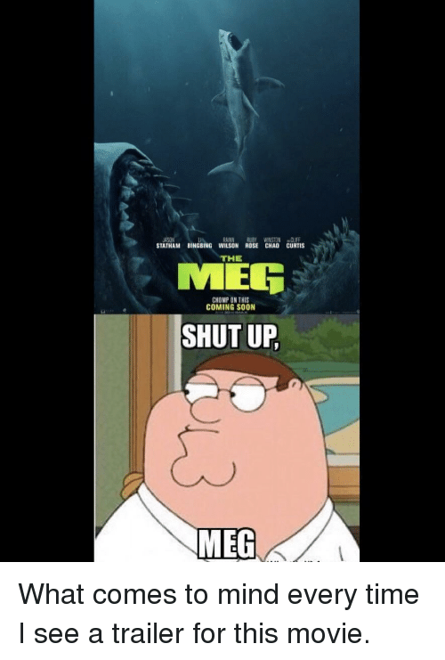 Chao: IA  STATHAM BINGBING WILSON ROSE CHAO CURTIS  RAINN RUBY WINSTON CLIFF  THE  MER  CHOMP ON THIS  COMING SOON  SHUT UP  MEG What comes to mind every time I see a trailer for this movie.