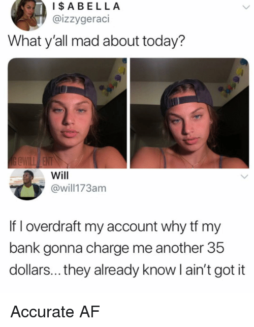 Af, Memes, and Bank: IABELLA  @izzygeraci  What y'all mad about today?  Will  @will173am  If I overdraft my account why tf my  bank gonna charge me another 35  dollars... they already know l ain't got it Accurate AF
