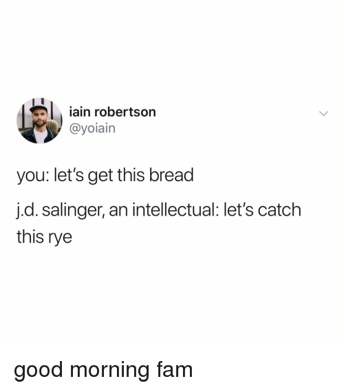 rye: iain robertson  @yoiain  you: let's get this bread  j.d. salinger, an intellectual: let's catch  this rye good morning fam