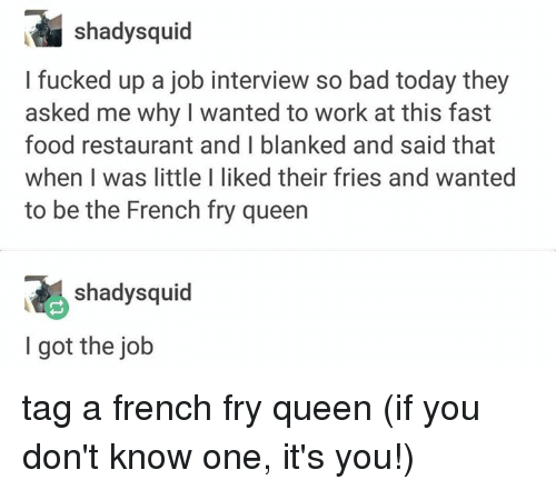 Bad, Fast Food, and Food: ial shadysquid  I fucked up a job interview so bad today  asked me why I wanted to work at this fast  food restaurant and I blanked and said that  when I was little I liked their fries and wanted  to be the French fry queen  they  shadysquid  I got the job tag a french fry queen (if you don't know one, it's you!)