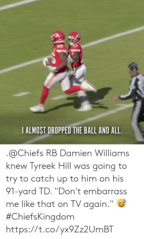"catch up: IALMOST DROPPED THE BALL AND ALL .@Chiefs RB Damien Williams knew Tyreek Hill was going to try to catch up to him on his 91-yard TD.   ""Don't embarrass me like that on TV again."" 😅   #ChiefsKingdom https://t.co/yx9Zz2UmBT"
