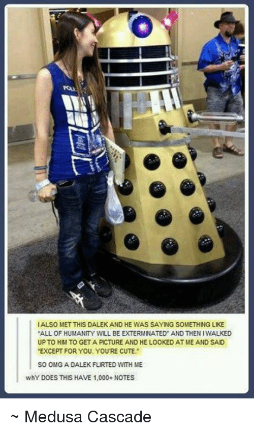 """cascade: IALSO MET THIS DALEKAND HE WAS SAYING SOMETHING LKE  """"ALL OF HUMANITY WILL BE EXTERMINATED AND THENIWALKED  UPTO HM TO GETA PICTURE AND HE LOOKED AT ME AND SAD  EXCEPT FOR YOU. YOURE CUTE  SO OMG A DALEKFLIRTED WITH ME  whY DOES THIS HAVE 1,000- NOTES ~ Medusa Cascade"""