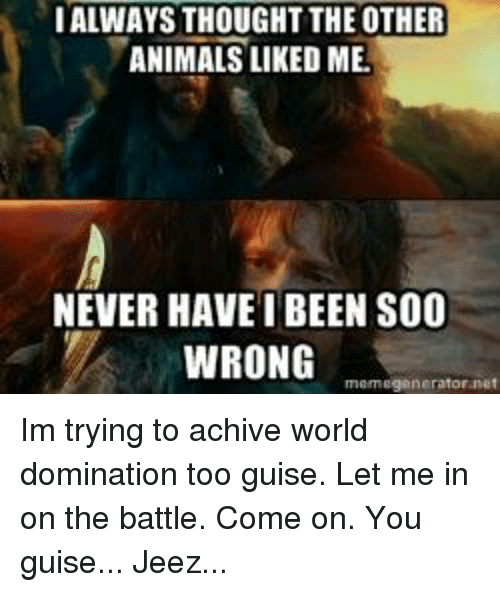 You Guise: IALWAYSTHOUGHT THE OTHER  ANIMALS LIKE DME.  NEVER HAVE BEEN S00  WRONG  memegenerator net Im trying to achive world domination too guise. Let me in on the battle.  Come on. You guise... Jeez...