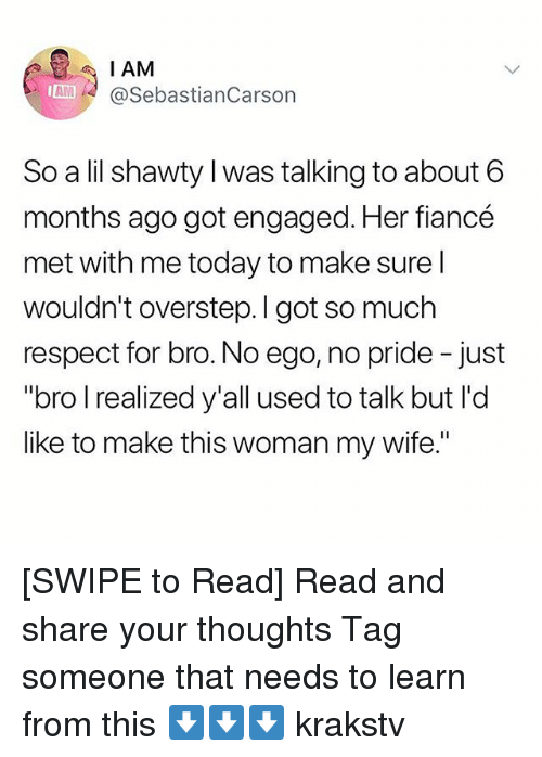 "Memes, Respect, and Fiance: IAM  A SebastianCarson  AM  So a lil shawty l was talking to about 6  months ago got engaged. Her fiancé  met with me today to make sure l  wouldn't overstep. I got so muclh  respect for bro. No ego, no pride -just  ""bro I realized y'all used to talk but I'd  like to make this woman my wife."" [SWIPE to Read] Read and share your thoughts Tag someone that needs to learn from this ⬇️⬇️⬇️ krakstv"