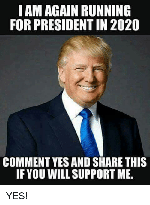 Memes, Running, and 🤖: IAM AGAIN RUNNING  FOR PRESIDENT IN 2020  COMMENT YES AND SHARE THIS  IF YOU WILL SUPPORT ME YES!