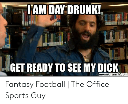 Fantasy Football Commissioner: IAM DAY DRUNK  GET READY TO SEE MY DICK  memecrunch.com Fantasy Football   The Office Sports Guy