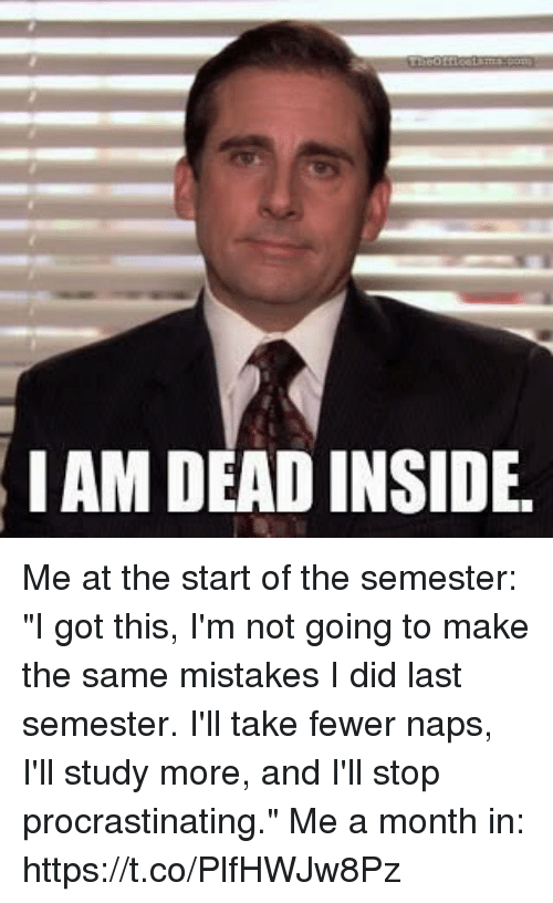 """Relatable, Mistakes, and Got: IAM DEAD INSIDE Me at the start of the semester: """"I got this, I'm not going to make the same mistakes I did last semester.  I'll take fewer naps, I'll study more, and I'll stop procrastinating.""""  Me a month in: https://t.co/PlfHWJw8Pz"""