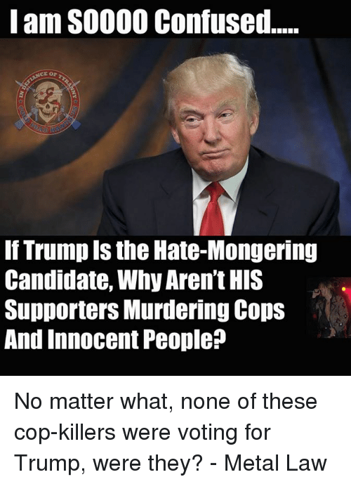 Trump: Iam S0000 Confused.....  CT Or  If Trump the Hate-Mongering  Candidate, Why Aren't HIS  Supporters Murdering Cops  And Innocent People No matter what, none of these cop-killers were voting for Trump, were they? - Metal Law