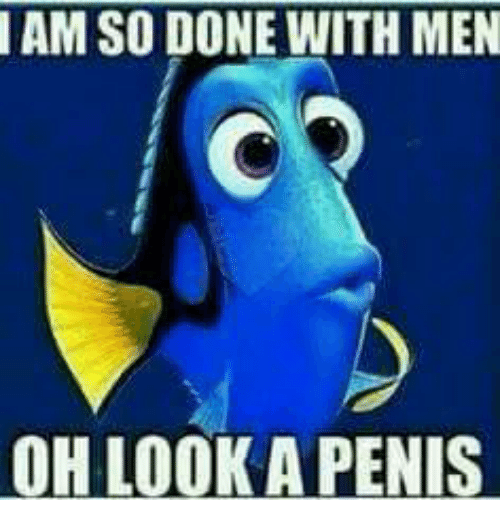 Memes, 🤖, and Iam: IAM SO DONE WITH MEN  OH LOOK A PENIS
