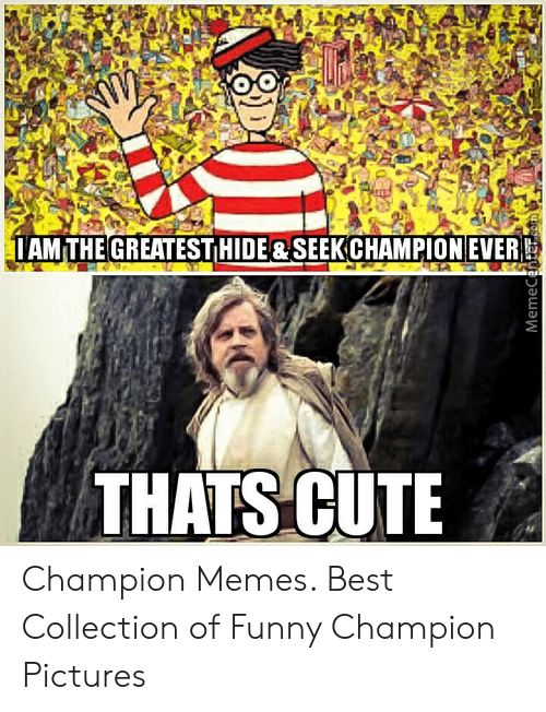 Champion Meme: IAM THE GREATEST HIDE&SEEKCHAMPION EVER  THATS CUTE  MemeCenterom Champion Memes. Best Collection of Funny Champion Pictures
