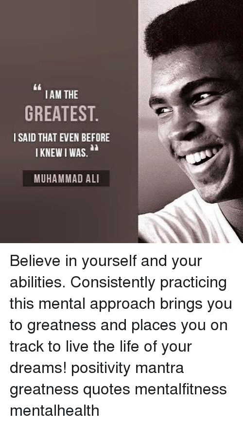 Living The Life: IAM THE  GREATEST  I SAID THAT EVEN BEFORE  I KNEWIWAS,  MUHAMMAD ALI Believe in yourself and your abilities. Consistently practicing this mental approach brings you to greatness and places you on track to live the life of your dreams! positivity mantra greatness quotes mentalfitness mentalhealth