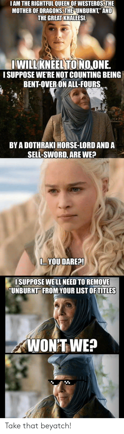 """bent: IAM THE RIGHTFUL QUEEN OFWESTEROS,THE  MOTHER OF DRAGONS, THE İUN BURNT"""" AND  THE GREAT KHALEESI  WILLKNEEL TONOONE.  I SUPPOSE WE'RE NOT COUNTING BEING  BENT-OVER ON ALL-FOUR  BY A DOTHRAKI HORSE-LORD AND A  SELL-SWORD, ARE WE?  YOU DARE?  SUPPOSE WEILL NEED TO REMOVE  """"UNBURNT"""" FROMVOUR LIST OFTITLES  WON'TWE? Take that beyatch!"""