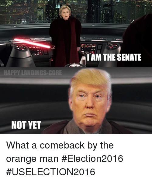 Star Wars, Happy, and Orange: IAM THE SENATE  HAPPY LANDINGS-GORE  NOT YET What a comeback by the orange man  #Election2016  #USELECTION2016