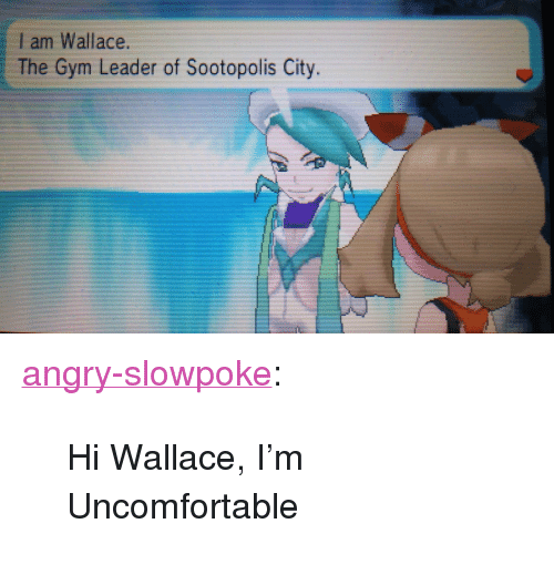 """Slowpoke: Iam Wallace  The Gym Leader of Sootopolis City. <p><a class=""""tumblr_blog"""" href=""""http://angry-slowpoke.tumblr.com/post/103584838146/hi-wallace-im-uncomfortable"""" target=""""_blank"""">angry-slowpoke</a>:</p> <blockquote> <p>Hi Wallace, I'm Uncomfortable</p> </blockquote>"""