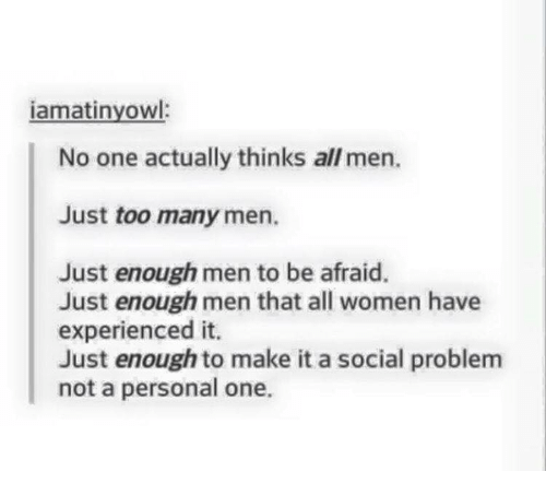 Experiencers: iamatinyowl:  No one actually thinks all men.  Just too many men.  Just enough men to be afraid.  Just enough men that all women have  experienced it.  Just enough to make it a social problem  not a personal one.