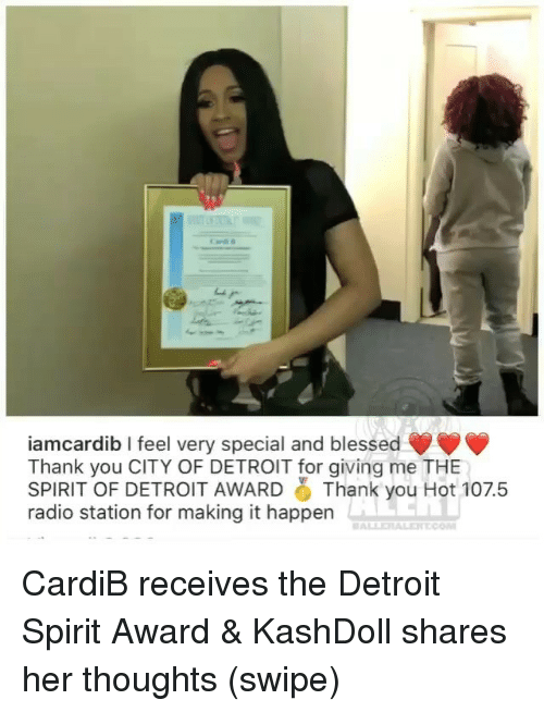 Blessed, Detroit, and Memes: iamcardib I feel very special and blessed  Thank you CITY OF DETROIT for giving me THE  SPIRIT OF DETROIT AWARD Thank you Hot 107.5  radio station for making it happen CardiB receives the Detroit Spirit Award & KashDoll shares her thoughts (swipe)