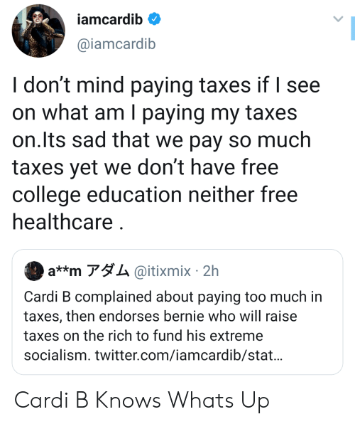 Iamcardib: iamcardib  @iamcardib  I don't mind paying taxes if I see  on what am I paying my taxes  on.Its sad that we pay so much  taxes yet we don't have free  college education neither free  healthcare  a**m アダム@itixmix. 2h  Cardi B complained about paying too much in  taxes, then endorses bernie who will raise  taxes on the rich to fund his extreme  socialism. twitter.com/iamcardib/stat... Cardi B Knows Whats Up
