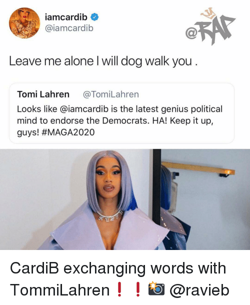 endorse: iamcardib  @iamcardib  Leave me alone l will dog walk you  Tomi Lahren @TomiLahren  Looks like @iamcardib is the latest genius political  mind to endorse the Democrats. HA! Keep it up,  guys! CardiB exchanging words with TommiLahren❗️❗️📸 @ravieb