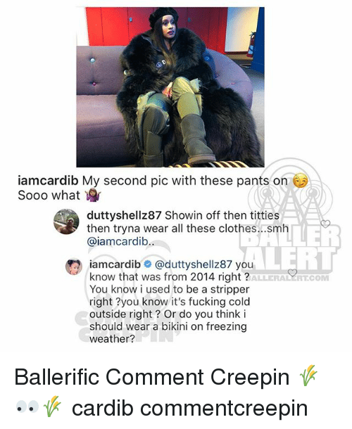 Clothes, Fucking, and Memes: iamcardib My second pic with these pants on  Sooo what  duttyshellz87 Showin off then titties  then tryna wear all these clothes...smih  @iamcardib  LERT  iamcardib @duttyshellz87 you  know that was from 2014 right?  You know i used to be a stripper  right ?you know it's fucking cold  outside right? Or do you think i  should wear a bikini on freezing  weather?  ALLERALERT.COM Ballerific Comment Creepin 🌾👀🌾 cardib commentcreepin