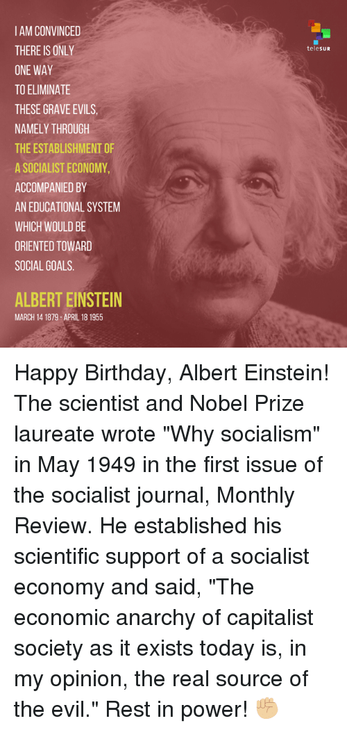 "Albert Einstein, Dank, and Nobel Prize: IAMCONVINCED  THERE IS ONLY  ONE WAY  TO ELIMINATE  THESE GRAVE EVILS,  NAMELY THROUGH  THEESTABLISHMENT OF  A SOCIALIST ECONOMY  ACCOMPANIED BY  AN EDUCATIONAL SYSTEM  WHICH WOULD BE  ORIENTED TOWARD  SOCIAL GOALS  ALBERT EINSTEIN  MARCH 14 1879 APRIL 18 1955  telesUR Happy Birthday, Albert Einstein!  The scientist and Nobel Prize laureate wrote ""Why socialism"" in May 1949 in the first issue of the socialist journal, Monthly Review. He established his scientific support of a socialist economy and said, ""The economic anarchy of capitalist society as it exists today is, in my opinion, the real source of the evil."" Rest in power! ✊🏼"