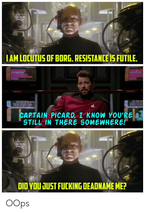 captain picard: IAMLOCUTUS OF BORG. RESISTANCE IS FUTILE  ERSHER  CAPTAIN PICARD, I KNOW YOU'RE  STILL IN THERE SOMEWHERE!  DID YOU JUST FUCKING DEADNAME ME? OOps