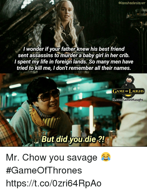 Life, Savage, and Best: @iamshadeslayer  I wonder if your fatherknew his best frienod  sent assassins to murder a baby girl in her crib.  I spent my life in foreign lands. So many men have  tried to kill me, I don't remember all their names.  GAME oF LAUGHS  But did you.die ?! Mr. Chow you savage 😂 #GameOfThrones https://t.co/0zri64RpAo
