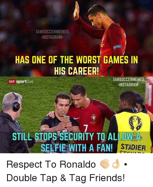 Friends, Instagram, and Respect: IAMSOCCERMEMES  INSTAGRAM.  HAS ONE OF THE WORST GAMES IN  HIS CAREER!  IAMSOCCERMEMMES  SRF sportlive  INSTA GRAM.  STILL STOPS SECURITY TO ALLOAbA  SELFIE WITH A FAN!  STADIER Respect To Ronaldo 👏🏼👌🏼 • Double Tap & Tag Friends!