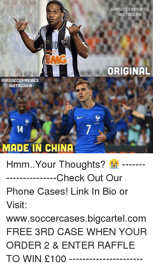 Instagram, Phone, and Soccer: IAMSOCCERMEMES  INSTAGRAM  MADE IN CHINA  IAMSOCCERMEMES  INSTAGRAM  ORIGINAL Hmm..Your Thoughts? 😭 ----------------------Check Out Our Phone Cases! Link In Bio or Visit: www.soccercases.bigcartel.com FREE 3RD CASE WHEN YOUR ORDER 2 & ENTER RAFFLE TO WIN £100 ----------------------