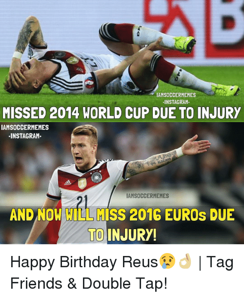Birthday, Friends, and Instagram: IAMSOCCERMEMES  INSTAGRAM.  MISSED 2014 WORLD CUP DUE TO INJURY  IAMSOCCERMEMES  INSTAGRAM.  IAMSOCCERMEMES  AND NOW WILL MISS 2016 EUROS DUE  TO INJURY! Happy Birthday Reus😢👌🏼 | Tag Friends & Double Tap!
