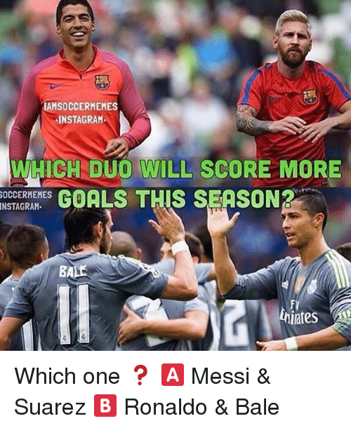 Soccermemes: IAMSOCCERMEMES  INSTAGRAM  WHICH DUO WILL SCORE MORE  SOCCERMEMES  GOALS THIS SEASON?  NSTAGRAM  BA Which one ❓ 🅰 Messi & Suarez 🅱 Ronaldo & Bale