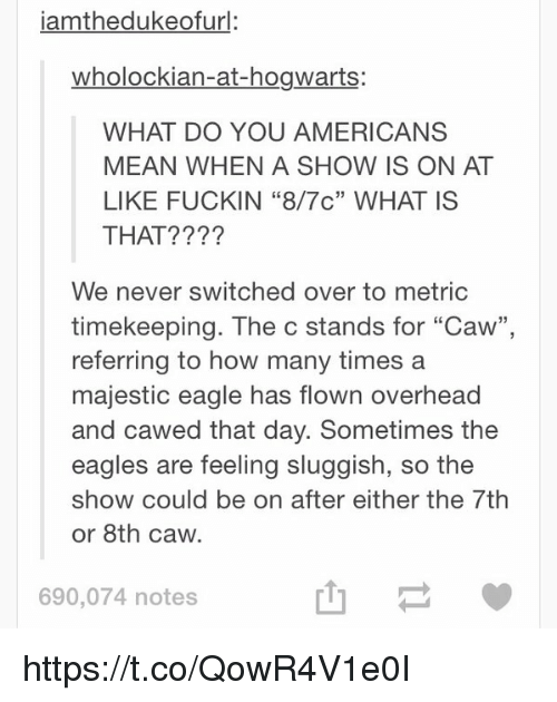 "Funny, How Many Times, and American: iamthedukeofurl:  wholockian-at-hogwarts:  WHAT DO YOU AMERICANS  MEAN WHEN A SHOW IS ON AT  LIKE FUCKIN ""8/7c"" WHAT IS  THAT?  We never switched over to metric  timekeeping. The c stands for ""Caw""  referring to how many times a  majestic eagle has flown overhead  and cawed that day. Sometimes the  eagles are feeling sluggish, so the  show could be on after either the 7th  or 8th caw.  690,074 notes https://t.co/QowR4V1e0I"