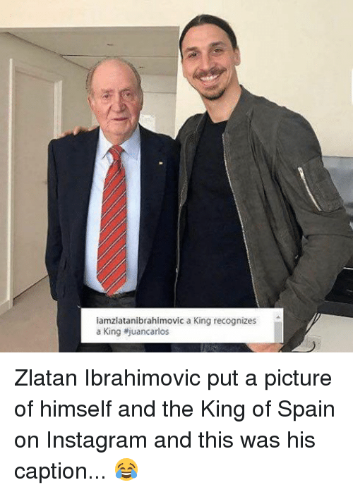 Memes, 🤖, and King: iamzlatanibrahimovic a King recognizes  a King ajuancarlos Zlatan Ibrahimovic put a picture of himself and the King of Spain on Instagram and this was his caption... 😂