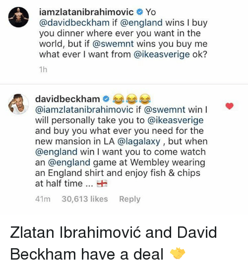 Zlatan Ibrahimovic: iamzlatanibrahimovic Yo  @davidbeckham if @england wins I buy  you dinner where ever you want in the  world, but if @swemnt wins you buy me  what ever I want from @ikeasverige ok?  1h  davidbeckhame  @iamzlatanibrahimovic if @swemnt win  will personally take you to @ikeasverige  and buy you what ever you need for the  new mansion in LA @lagalaxy , but when  @england win I want you to come watch  an @england game at Wembley wearing  an England shirt and enjoy fish & chips  at half timeH  41m 30,613 likes Reply Zlatan Ibrahimović and David Beckham have a deal 🤝