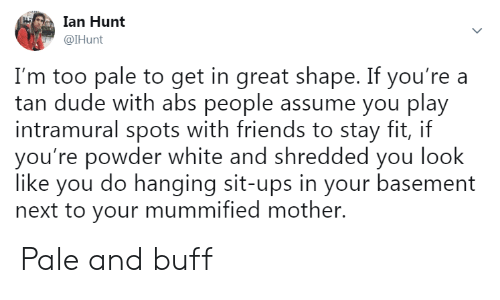 Ian: Ian Hunt  @lHunt  I'm too pale to get in great shape. If you're a  tan dude with abs people assume you play  intramural spots with friends to stay fit, if  you're powder white and shredded you look  like you do hanging sit-ups in your basement  next to your mummified mother. Pale and buff