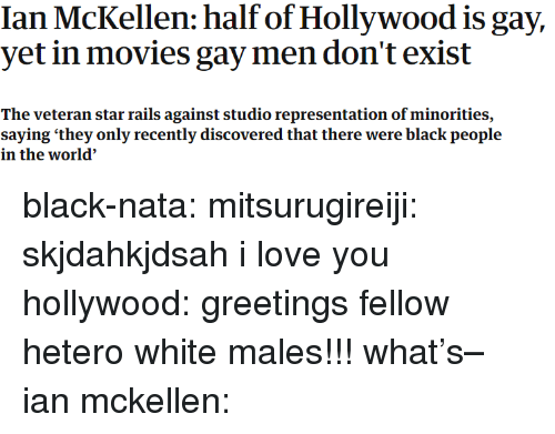 Minorities: Ian McKellen: half of Hollywood is gay,  yet in movies gay men don't exist  The veteran star rails against studio representation of minorities,  saying 'they only recently discovered that there were black people  in the world' black-nata: mitsurugireiji: skjdahkjdsah i love you hollywood: greetings fellow hetero white males!!! what's– ian mckellen: