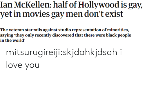 Minorities: Ian McKellen: half of Hollywood is gay,  yet in movies gay men don't exist  The veteran star rails against studio representation of minorities,  saying 'they only recently discovered that there were black people  in the world' mitsurugireiji:skjdahkjdsah i love you