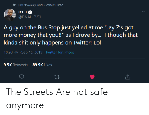 """Ian: Ian Tweezy and 2 others liked  ICE TO  WAR  @FINALLEVEL  A guy on the Bus Stop just yelled at me """"Jay Z's got  more money that you!"""" as I drove by.. I though that  kinda shit only happens on Twitter! Lol  10:20 PM Sep 15, 2019 Twitter for iPhone  9.5K Retweets  89.9K Likes The Streets Are not safe anymore"""