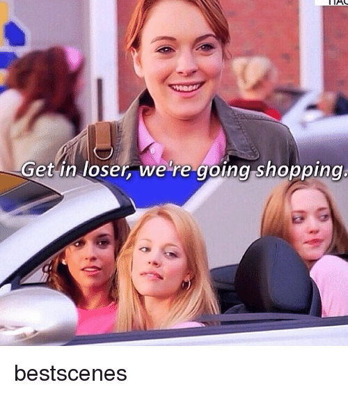 get in loser were going shopping: IAS  Get in loser were going shopping. bestscenes