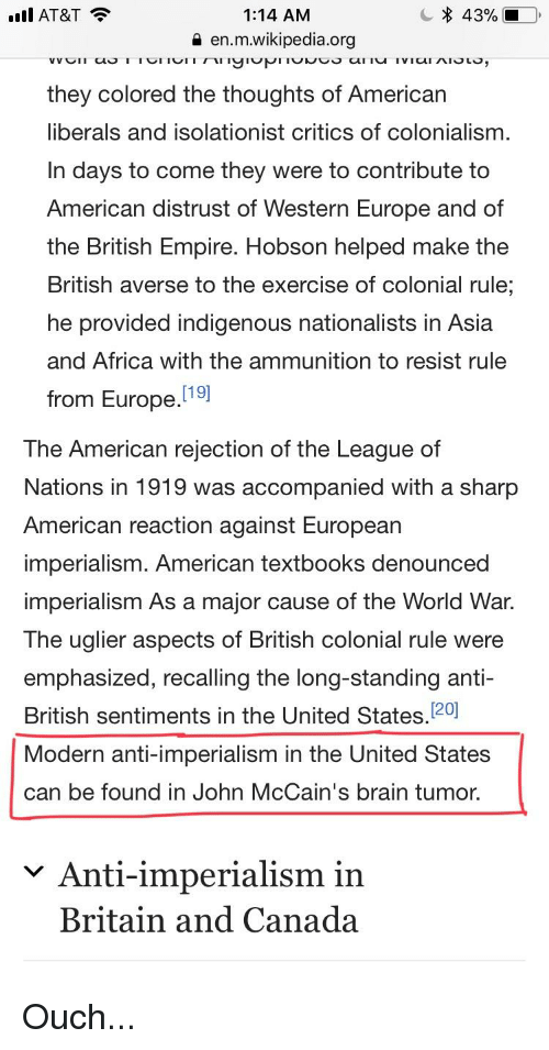 Africa, Empire, and Wikipedia: IAT&T  1:14 AM  a en.m.wikipedia.org  they colored the thoughts of American  liberals and isolationist critics of colonialism  In days to come they were to contribute to  American distrust of Western Europe and of  the British Empire. Hobson helped make the  British averse to the exercise of colonial rule  he provided indigenous nationalists in Asia  and Africa with the ammunition to resist rule  [19  from Europe.  The American rejection of the League of  Nations in 1919 was accompanied with a sharp  American reaction against European  imperialism. American textbooks denounced  imperialism As a major cause of the World War.  The uglier aspects of British colonial rule were  emphasized, recalling the long-standing anti-  British sentiments in the United States. 20  Modern anti-imperialism in the United States  can be found in John McCain's brain tumor.  Anti-imperialism in  Britain and Canada