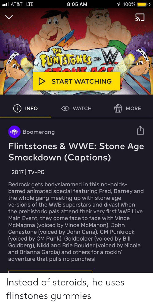 Vince McMahon: IAT&T LTE  8:05 AM  100%  FSIOMES  AND  START WATCHING  i) INFO  WATCH  MORE  Boomerang  Flintstones & WWE: Stone Age  Smackdown (Captions)  2017 TV-PG  Bedrock gets bodyslammed in this no-holds-  barred animated special featuring Fred, Barney and  the whole gang meeting up with stone age  versions of the WWE superstars and divas! When  the prehistoric pals attend their very first WWE Live  Main Event, they come face to face with Vince  McMagma (voiced by Vince McMahon), John  Cenastone (voiced by John Cena), CM Punkrock  (voiced by CM Punk), Goldbolder (voiced by Bill  Goldberg), Nikki and Brie Boulder (voiced by Nicole  and Brianna Garcia) and others for a rockin'  adventure that pulls no punches! Instead of steroids, he uses flinstones gummies