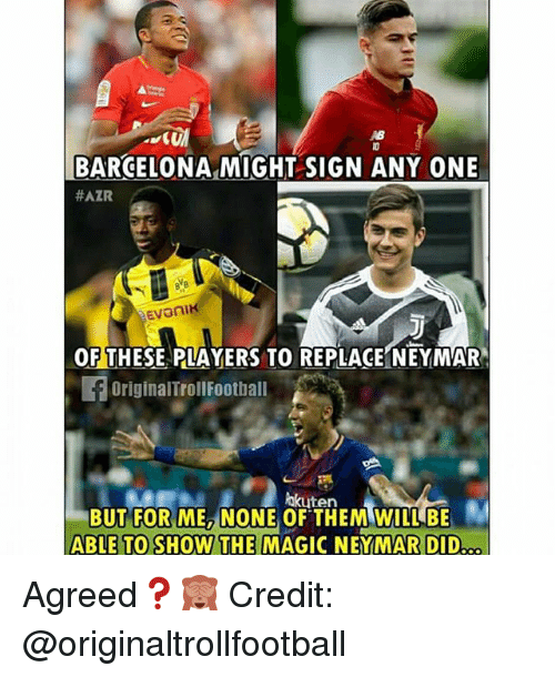 Barcelona, Football, and Memes: IB  BARCELONA MIGHT SIGN ANY ONE  #AZR  OF THESE PLAYERS TO REPLACE NEYMAR  旧OriginalTrOI|Football  hkuten  BUT FOR ME, NONE OF THEM WILL BE  ABLE TO SHOW THE MAGIC NEYMAR DID Agreed❓🙈 Credit: @originaltrollfootball