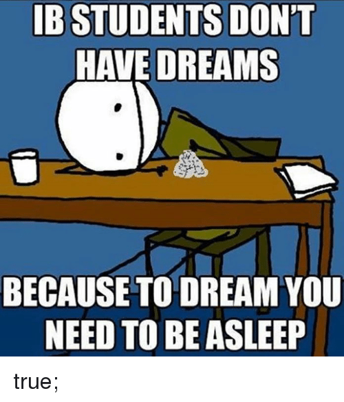International Baccalaureate: IB STUDENTS DON'T  HAVE DREAMS  BECAUSE TO DREAM YOU  NEED TO BE ASLEEP true;